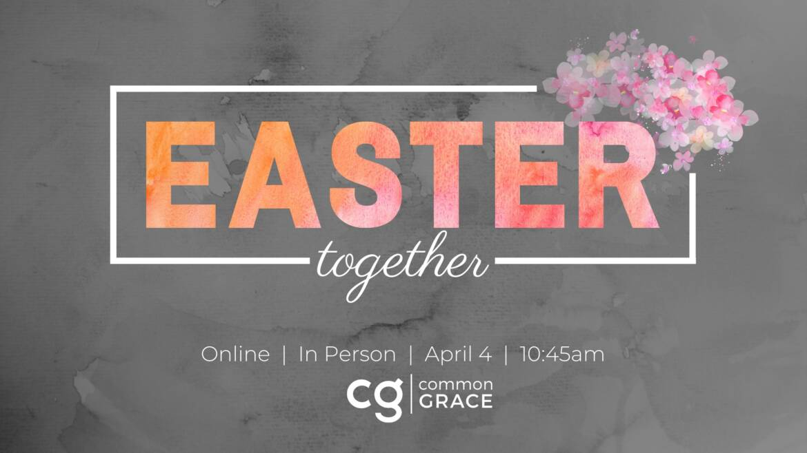 Easter Together at Common Grace!